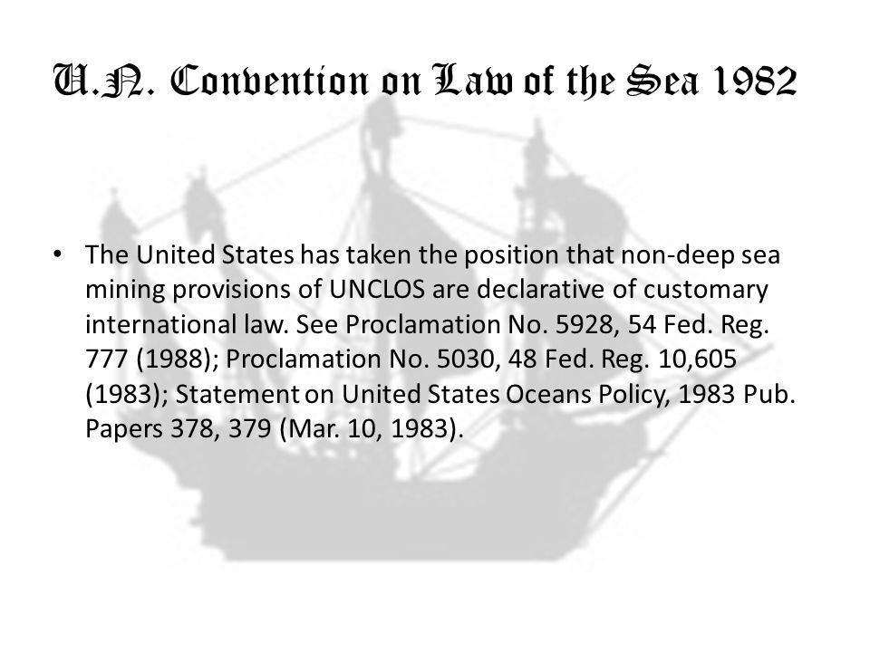 U.N. Convention on Law of the Sea 1982 The United States has taken the position that non-deep sea mining provisions of UNCLOS are declarative of custo