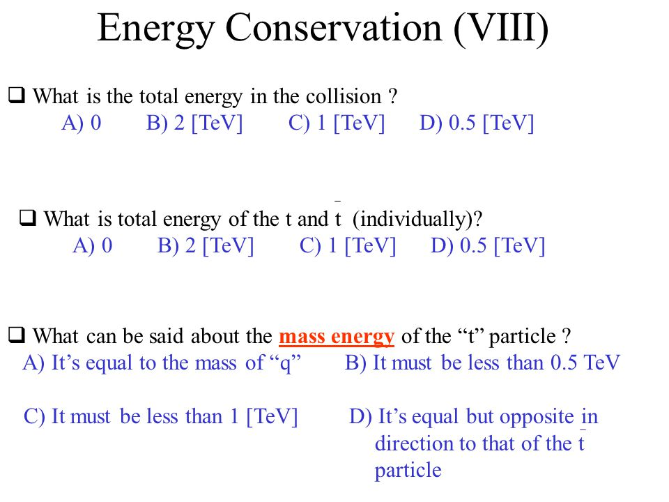 Energy Conservation (VIII) What is the total energy in the collision ? A) 0 B) 2 [TeV] C) 1 [TeV] D) 0.5 [TeV] What is total energy of the t and t (in