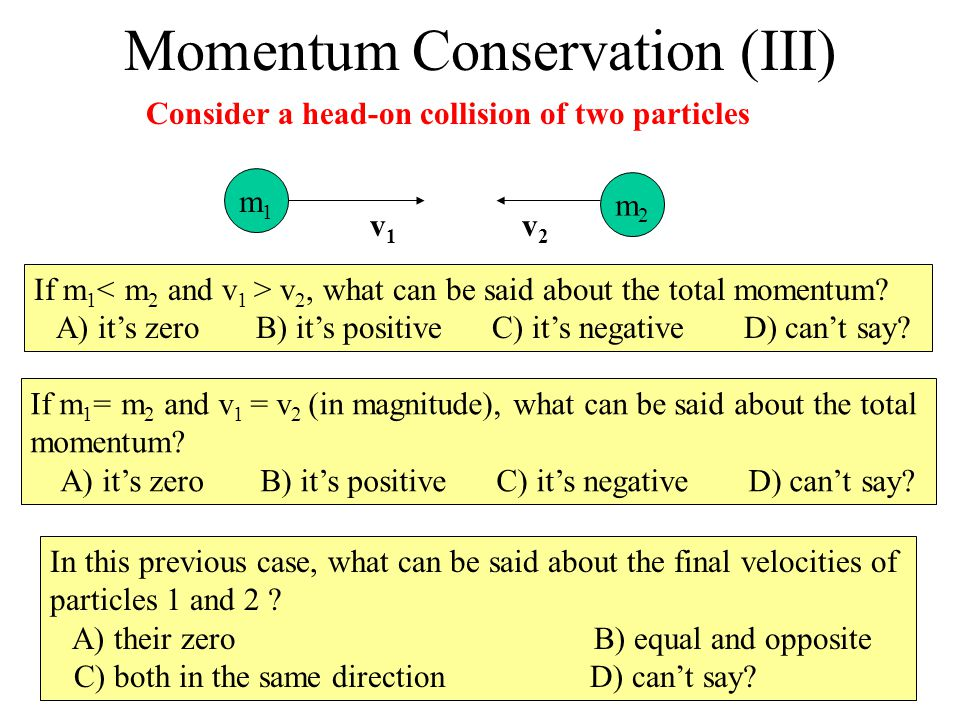 Momentum Conservation (III) If m 1 v 2, what can be said about the total momentum? A) its zero B) its positive C) its negative D) cant say? If m 1 = m