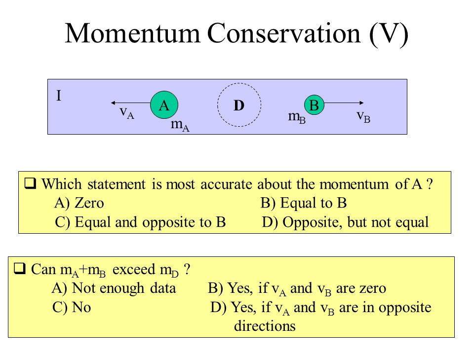 Momentum Conservation (V) Can m A +m B exceed m D ? A) Not enough data B) Yes, if v A and v B are zero C) No D) Yes, if v A and v B are in opposite di