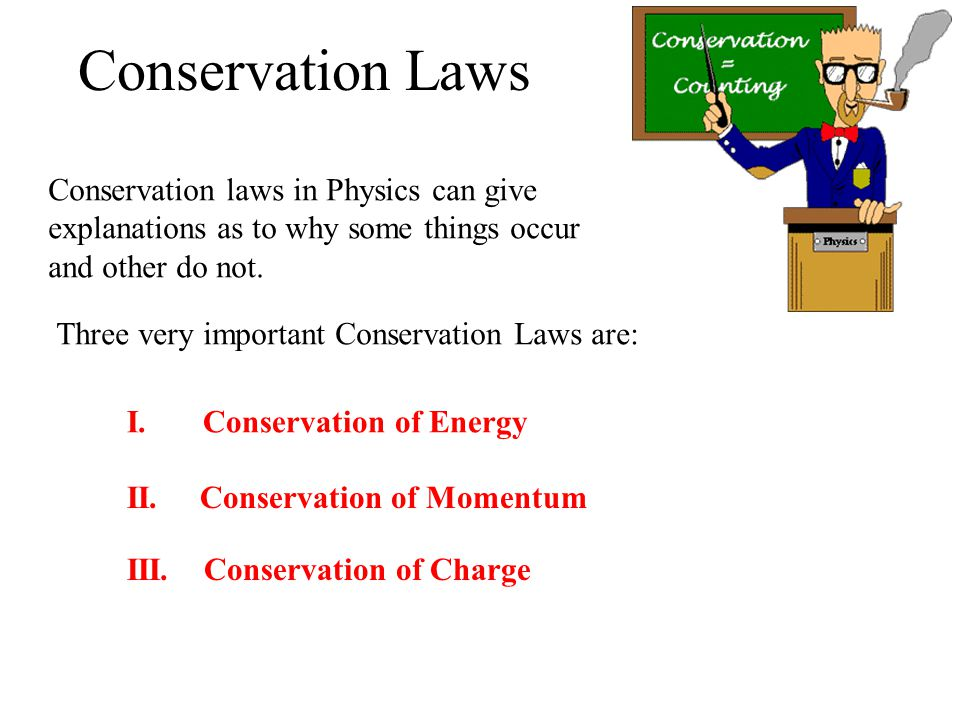 Conservation laws in Physics can give explanations as to why some things occur and other do not. Three very important Conservation Laws are: I. Conser