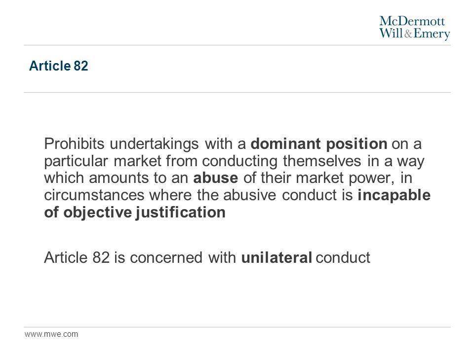 www.mwe.com Article 82 Prohibits undertakings with a dominant position on a particular market from conducting themselves in a way which amounts to an abuse of their market power, in circumstances where the abusive conduct is incapable of objective justification Article 82 is concerned with unilateral conduct