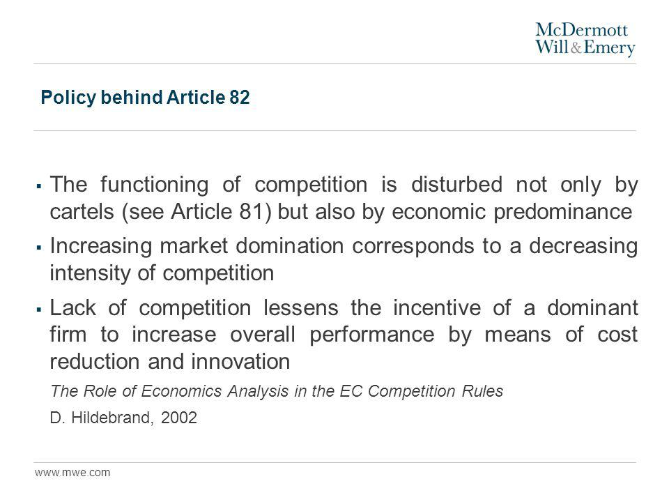 www.mwe.com Policy behind Article 82 The functioning of competition is disturbed not only by cartels (see Article 81) but also by economic predominance Increasing market domination corresponds to a decreasing intensity of competition Lack of competition lessens the incentive of a dominant firm to increase overall performance by means of cost reduction and innovation The Role of Economics Analysis in the EC Competition Rules D.