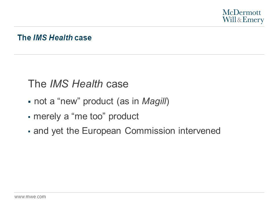 www.mwe.com The IMS Health case not a new product (as in Magill) merely a me too product and yet the European Commission intervened