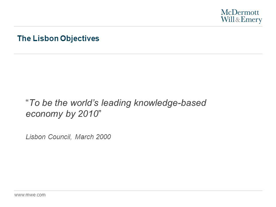 www.mwe.com The Lisbon Objectives To be the worlds leading knowledge-based economy by 2010 Lisbon Council, March 2000