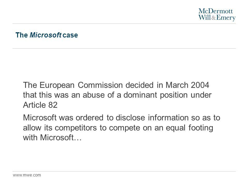 www.mwe.com The Microsoft case The European Commission decided in March 2004 that this was an abuse of a dominant position under Article 82 Microsoft