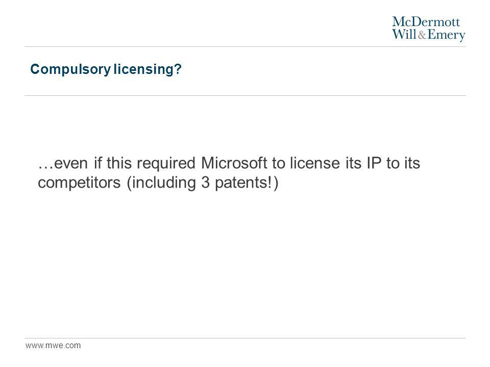 www.mwe.com Compulsory licensing? …even if this required Microsoft to license its IP to its competitors (including 3 patents!)