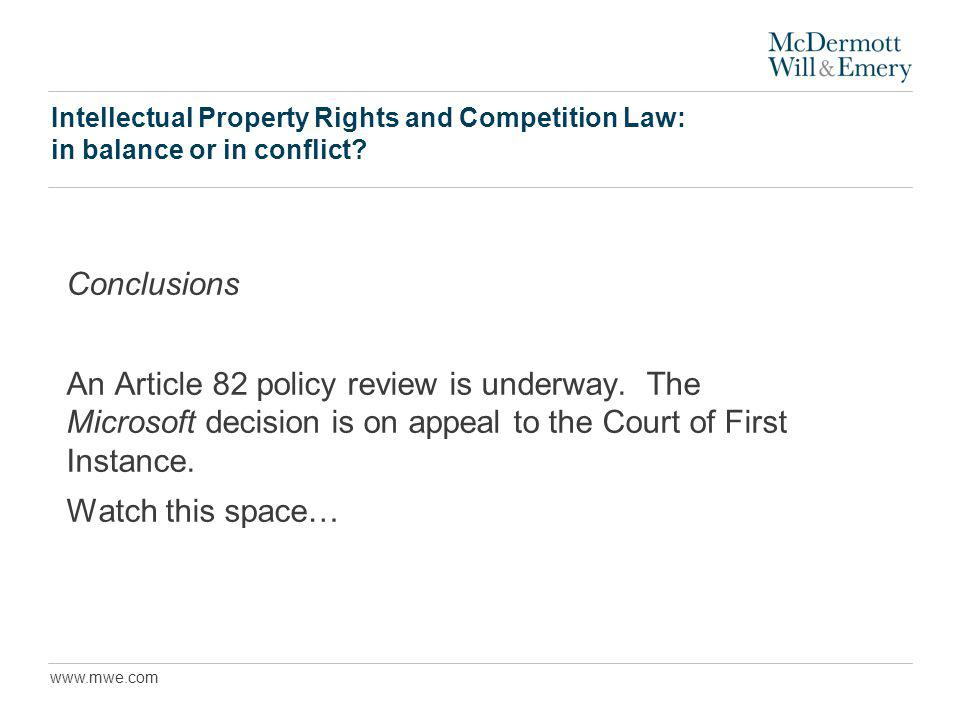 www.mwe.com Intellectual Property Rights and Competition Law: in balance or in conflict? Conclusions An Article 82 policy review is underway. The Micr