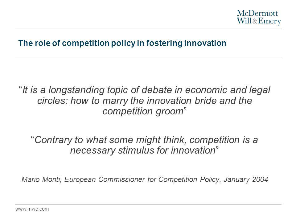 www.mwe.com The role of competition policy in fostering innovation It is a longstanding topic of debate in economic and legal circles: how to marry the innovation bride and the competition groom Contrary to what some might think, competition is a necessary stimulus for innovation Mario Monti, European Commissioner for Competition Policy, January 2004