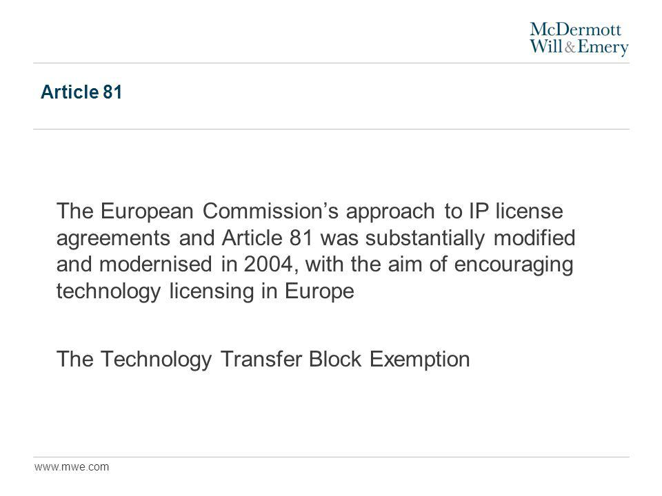 www.mwe.com Article 81 The European Commissions approach to IP license agreements and Article 81 was substantially modified and modernised in 2004, with the aim of encouraging technology licensing in Europe The Technology Transfer Block Exemption