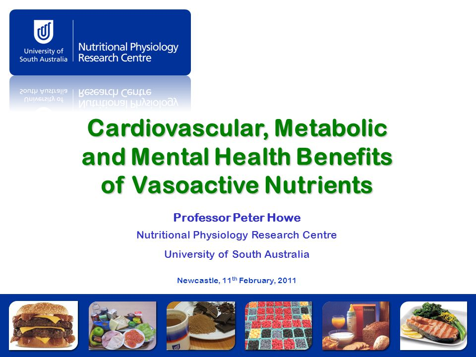 Cardiovascular, Metabolic and Mental Health Benefits of Vasoactive Nutrients Professor Peter Howe Nutritional Physiology Research Centre University of