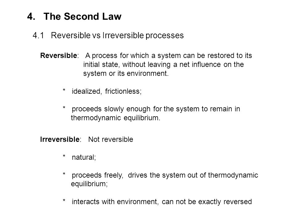 4. The Second Law 4.1 Reversible vs Irreversible processes Reversible: A process for which a system can be restored to its initial state, without leav