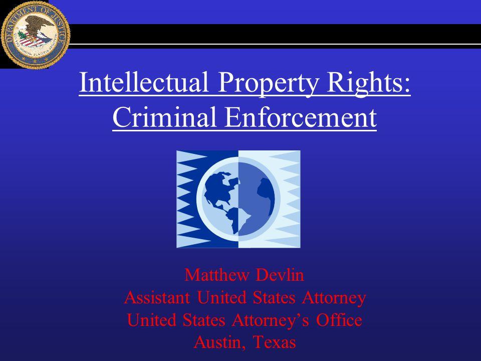 Intellectual Property Rights: Criminal Enforcement Matthew Devlin Assistant United States Attorney United States Attorneys Office Austin, Texas