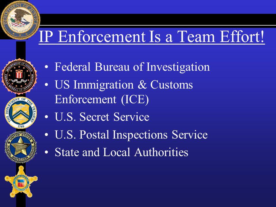 IP Enforcement Is a Team Effort! Federal Bureau of Investigation US Immigration & Customs Enforcement (ICE) U.S. Secret Service U.S. Postal Inspection