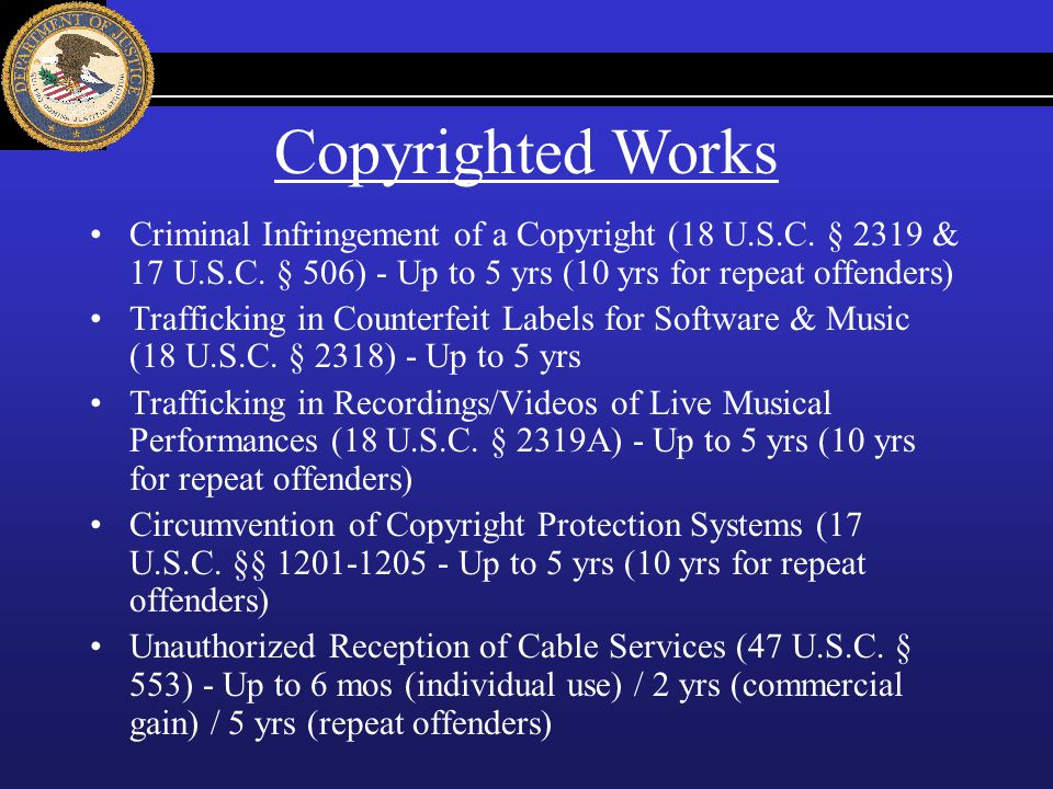 Criminal Infringement of a Copyright (18 U.S.C. § 2319 & 17 U.S.C. § 506) - Up to 5 yrs (10 yrs for repeat offenders) Trafficking in Counterfeit Label