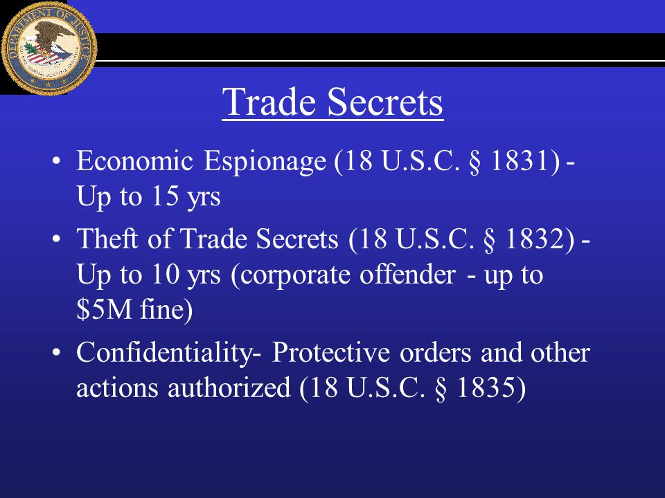 Trade Secrets Economic Espionage (18 U.S.C. § 1831) - Up to 15 yrs Theft of Trade Secrets (18 U.S.C. § 1832) - Up to 10 yrs (corporate offender - up t
