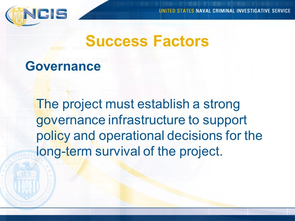 Success Factors Governance The project must establish a strong governance infrastructure to support policy and operational decisions for the long-term