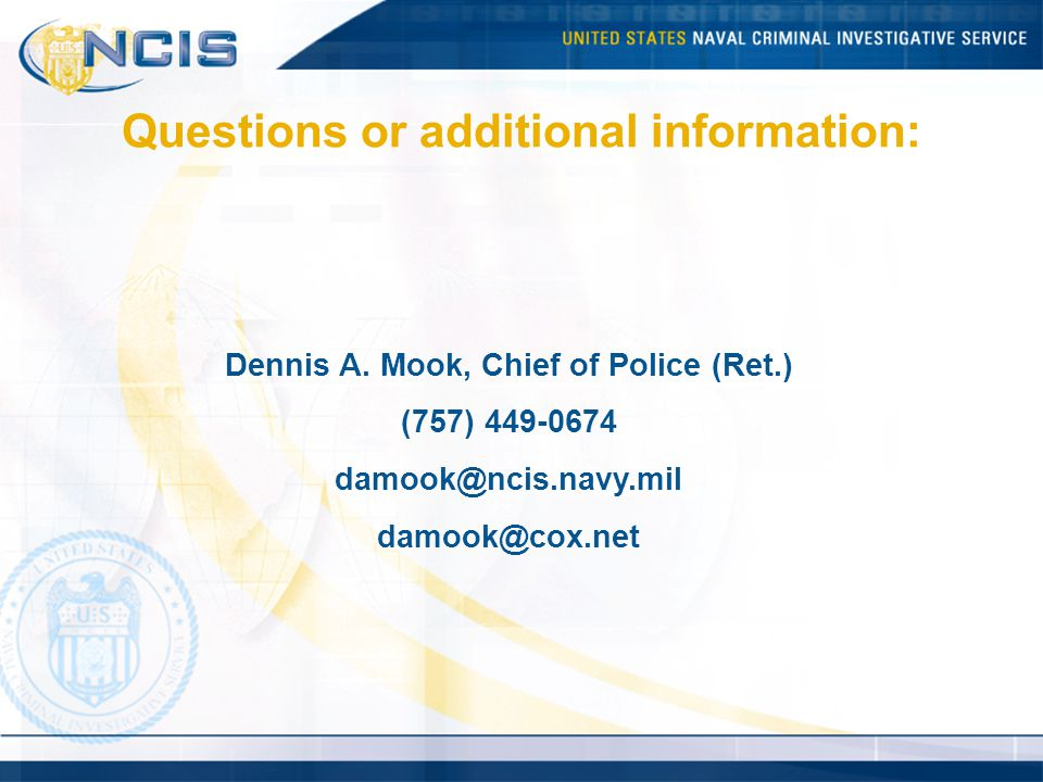 Dennis A. Mook, Chief of Police (Ret.) (757) 449-0674 damook@ncis.navy.mil damook@cox.net Questions or additional information: