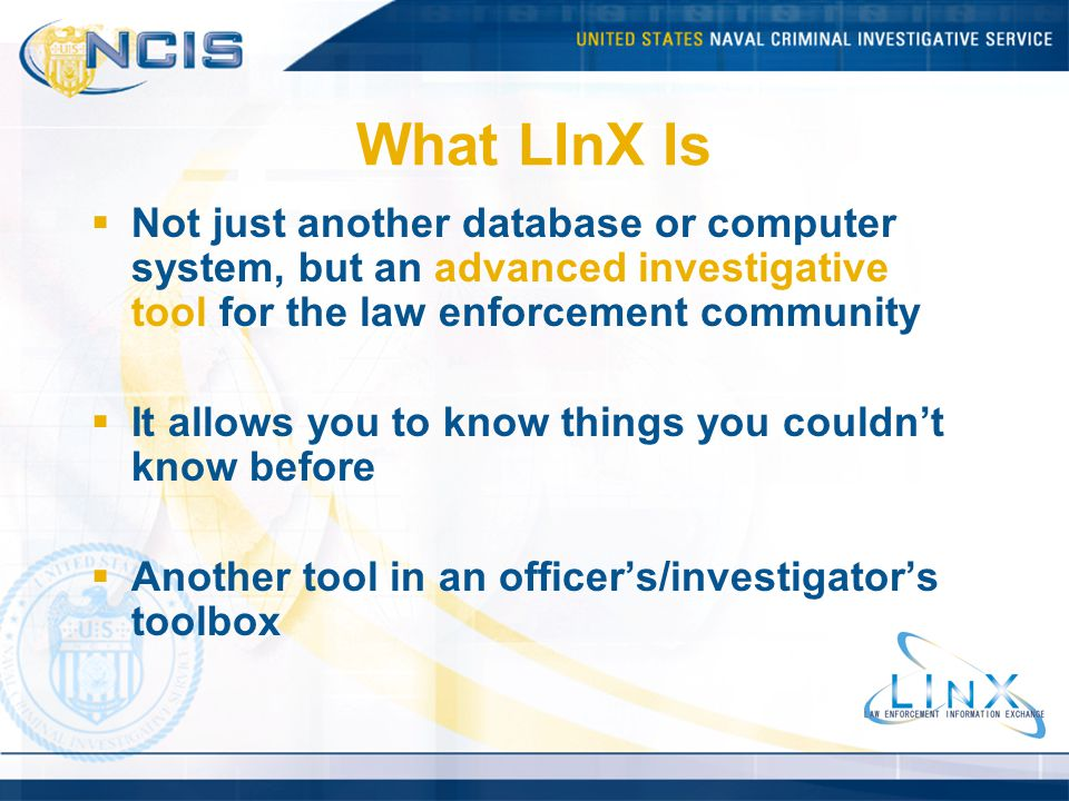 What LInX Is Not just another database or computer system, but an advanced investigative tool for the law enforcement community It allows you to know