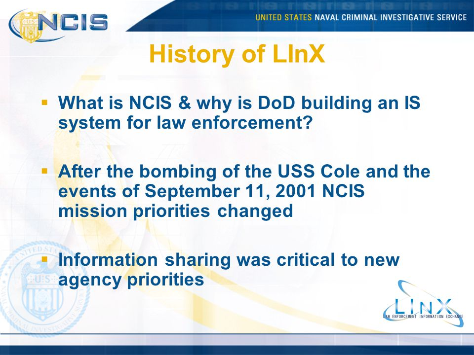 History of LInX What is NCIS & why is DoD building an IS system for law enforcement? After the bombing of the USS Cole and the events of September 11,