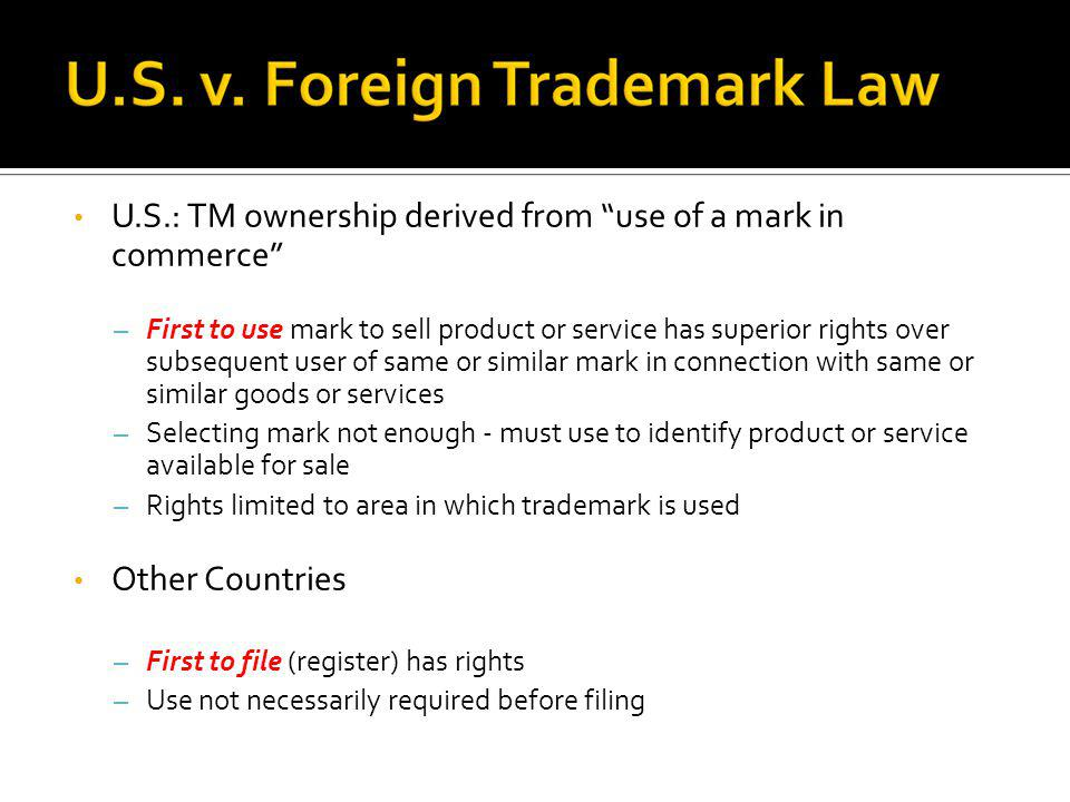 U.S.: TM ownership derived from use of a mark in commerce – First to use mark to sell product or service has superior rights over subsequent user of s