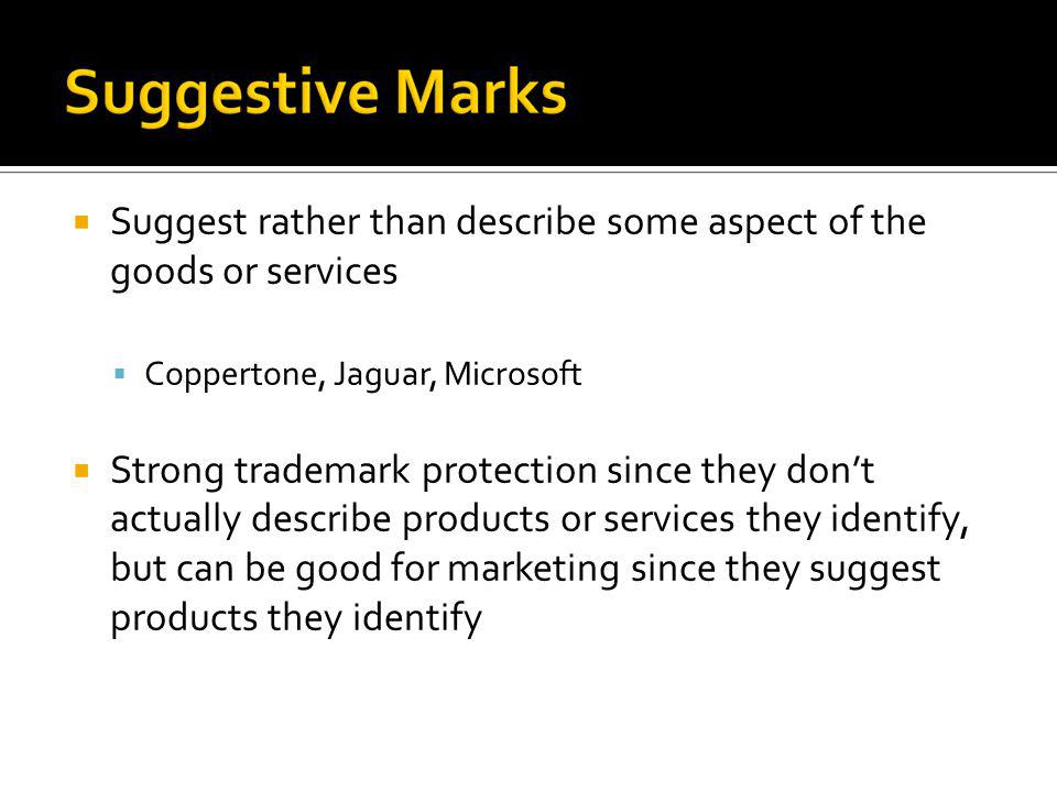 Suggest rather than describe some aspect of the goods or services Coppertone, Jaguar, Microsoft Strong trademark protection since they dont actually d