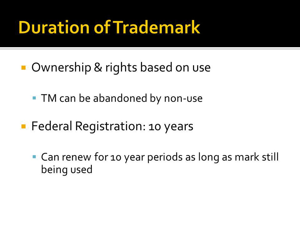 Ownership & rights based on use TM can be abandoned by non-use Federal Registration: 10 years Can renew for 10 year periods as long as mark still bein