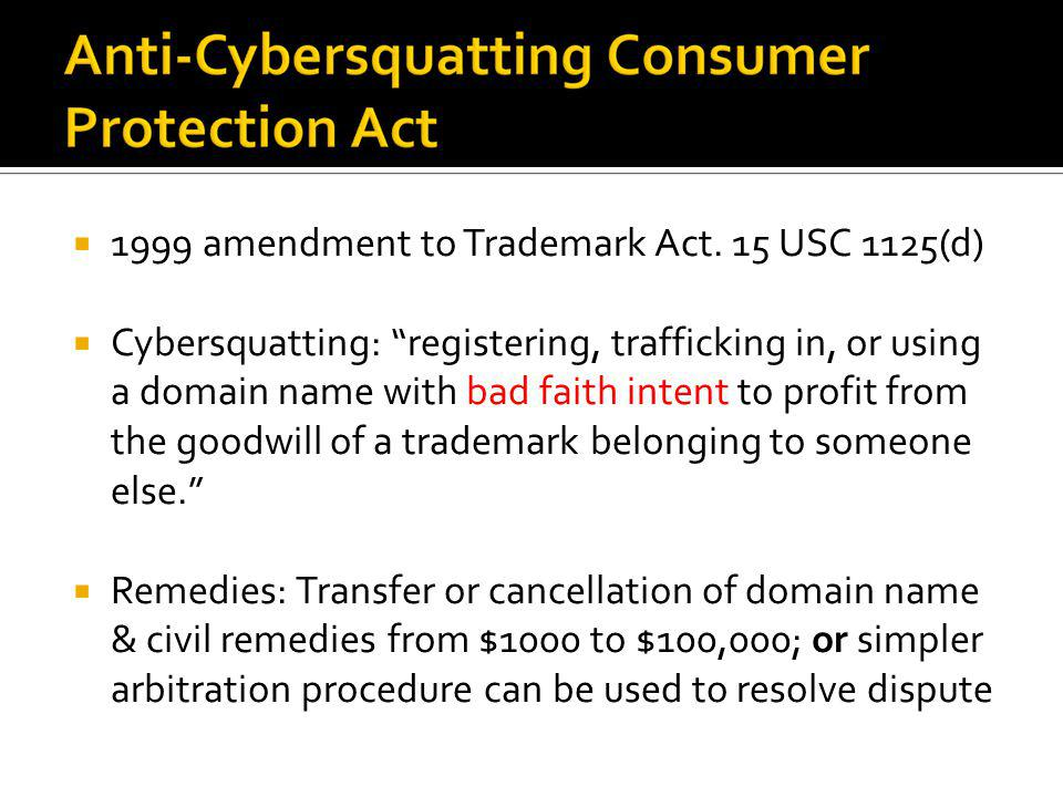 1999 amendment to Trademark Act. 15 USC 1125(d) Cybersquatting: registering, trafficking in, or using a domain name with bad faith intent to profit fr