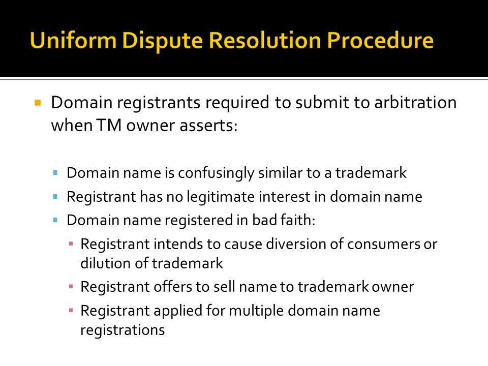 Domain registrants required to submit to arbitration when TM owner asserts: Domain name is confusingly similar to a trademark Registrant has no legiti