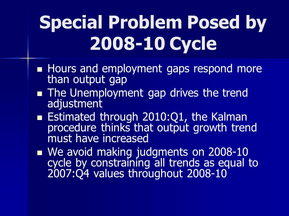 Special Problem Posed by 2008-10 Cycle Hours and employment gaps respond more than output gap The Unemployment gap drives the trend adjustment Estimated through 2010:Q1, the Kalman procedure thinks that output growth trend must have increased We avoid making judgments on 2008-10 cycle by constraining all trends as equal to 2007:Q4 values throughout 2008-10