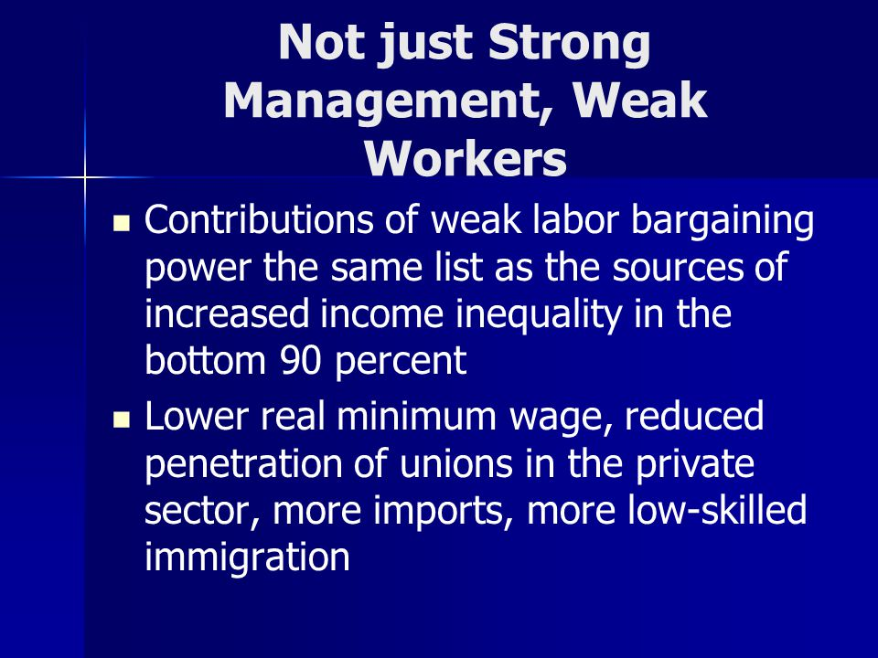 Not just Strong Management, Weak Workers Contributions of weak labor bargaining power the same list as the sources of increased income inequality in the bottom 90 percent Lower real minimum wage, reduced penetration of unions in the private sector, more imports, more low-skilled immigration