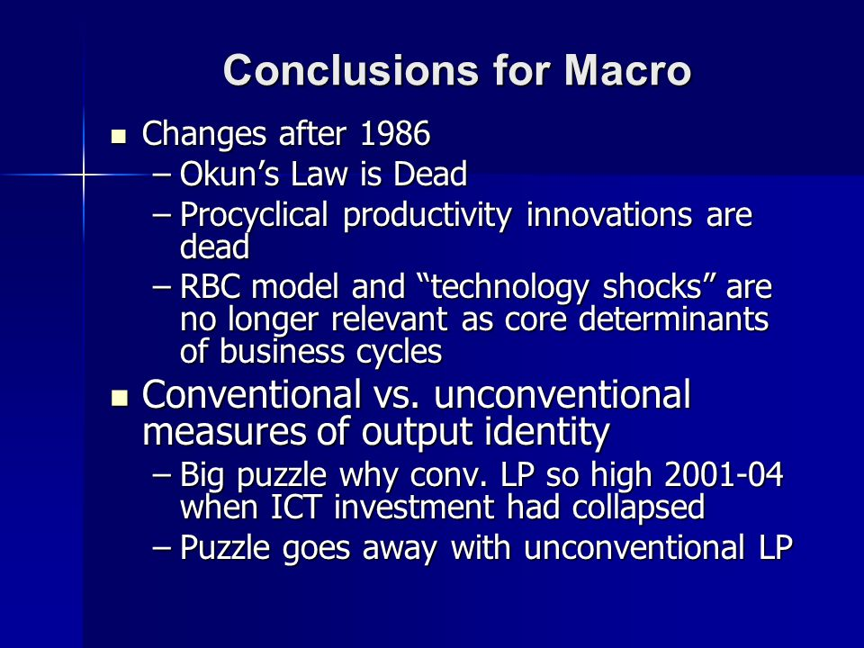 Conclusions for Macro Changes after 1986 Changes after 1986 –Okuns Law is Dead –Procyclical productivity innovations are dead –RBC model and technology shocks are no longer relevant as core determinants of business cycles Conventional vs.