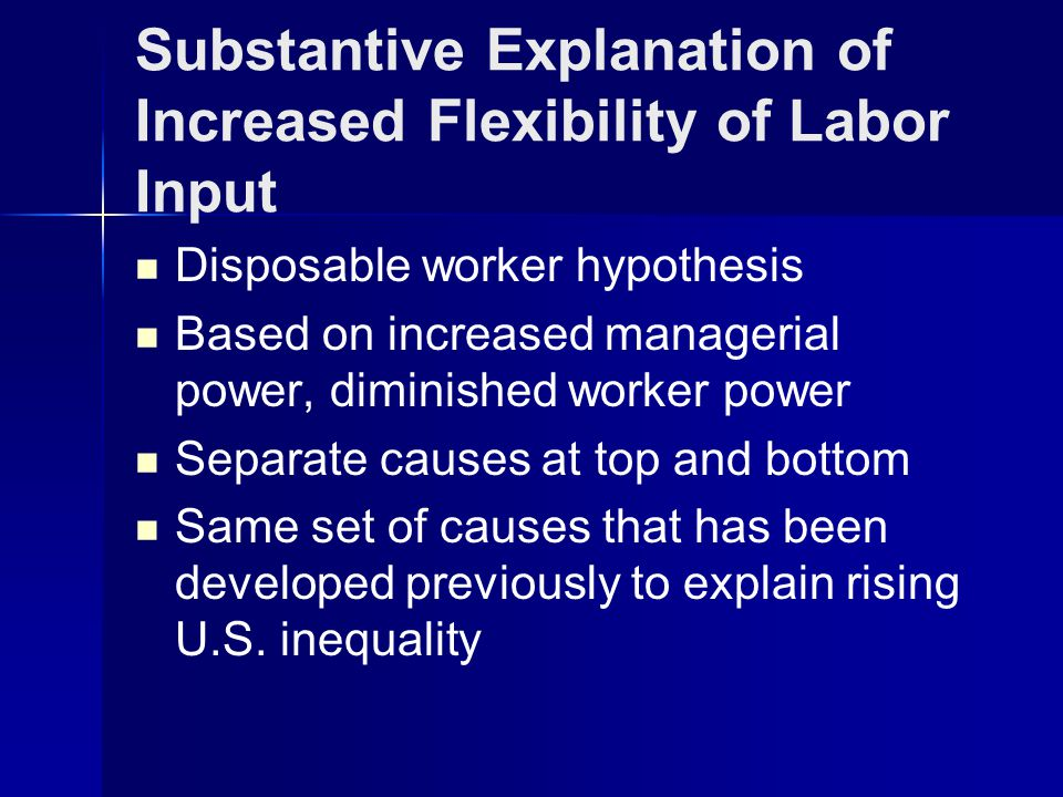 Substantive Explanation of Increased Flexibility of Labor Input Disposable worker hypothesis Based on increased managerial power, diminished worker power Separate causes at top and bottom Same set of causes that has been developed previously to explain rising U.S.