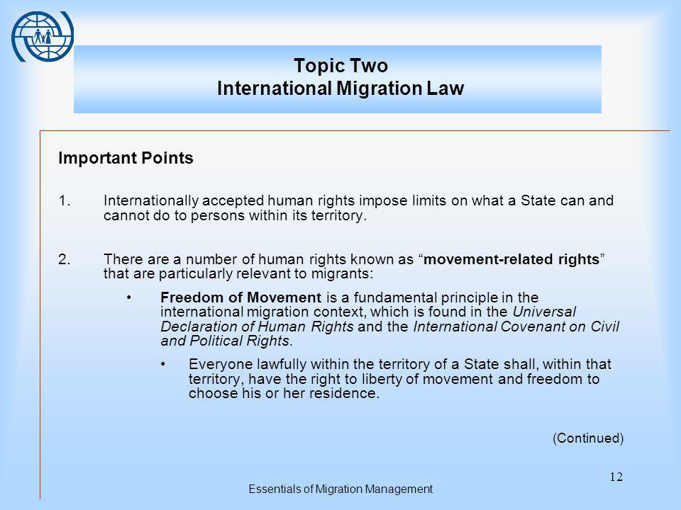 Essentials of Migration Management 12 Topic Two International Migration Law Important Points 1.Internationally accepted human rights impose limits on what a State can and cannot do to persons within its territory.