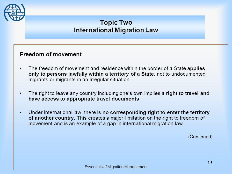 Essentials of Migration Management 15 Topic Two International Migration Law Freedom of movement The freedom of movement and residence within the border of a State applies only to persons lawfully within a territory of a State, not to undocumented migrants or migrants in an irregular situation.
