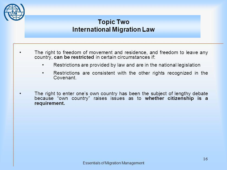 Essentials of Migration Management 16 Topic Two International Migration Law The right to freedom of movement and residence, and freedom to leave any country, can be restricted in certain circumstances if: Restrictions are provided by law and are in the national legislation Restrictions are consistent with the other rights recognized in the Covenant.