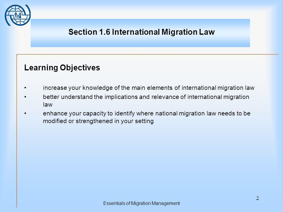 Essentials of Migration Management 2 Section 1.6 International Migration Law Learning Objectives increase your knowledge of the main elements of international migration law better understand the implications and relevance of international migration law enhance your capacity to identify where national migration law needs to be modified or strengthened in your setting