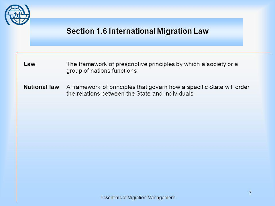 Essentials of Migration Management 5 Section 1.6 International Migration Law LawThe framework of prescriptive principles by which a society or a group of nations functions National lawA framework of principles that govern how a specific State will order the relations between the State and individuals