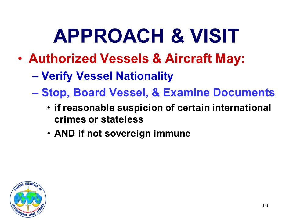 10 APPROACH & VISIT Authorized Vessels & Aircraft May: –Verify Vessel Nationality –Stop, Board Vessel, & Examine Documents if reasonable suspicion of certain international crimes or stateless AND if not sovereign immune