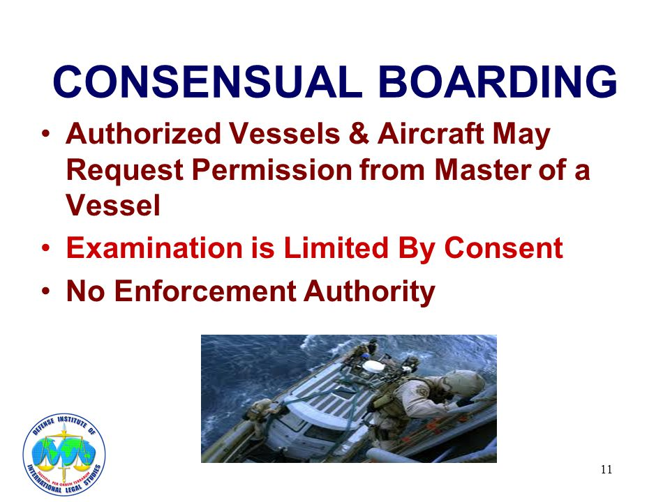 11 CONSENSUAL BOARDING Authorized Vessels & Aircraft May Request Permission from Master of a Vessel Examination is Limited By Consent No Enforcement Authority