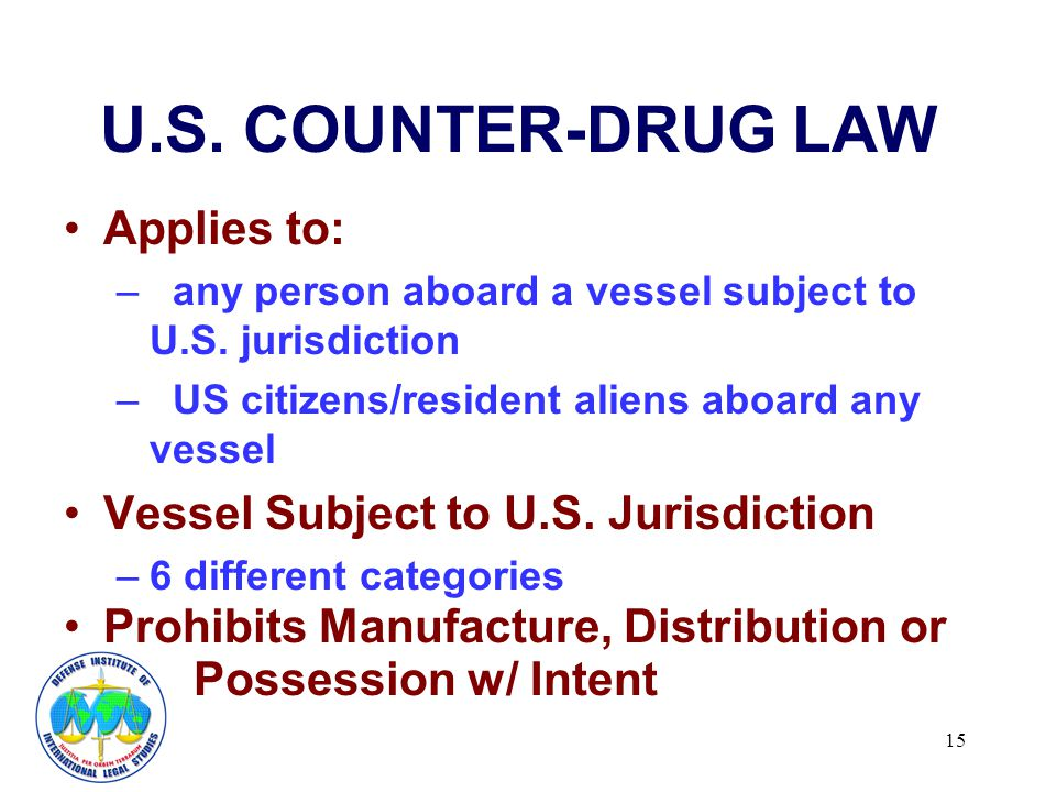 15 U.S. COUNTER-DRUG LAW Applies to: – any person aboard a vessel subject to U.S.