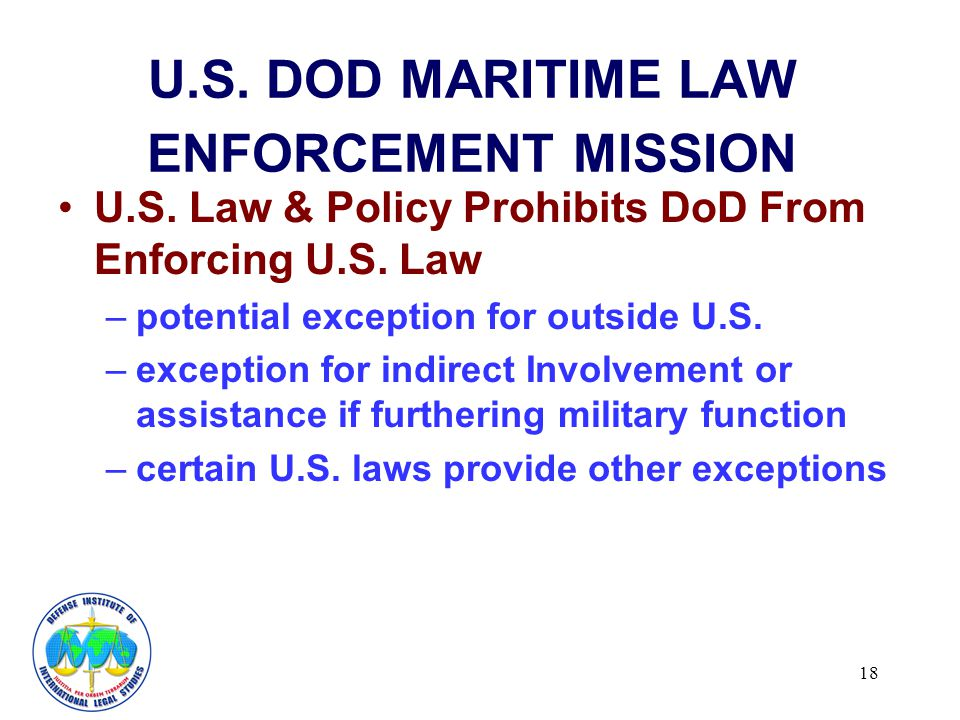 18 U.S. DOD MARITIME LAW ENFORCEMENT MISSION U.S. Law & Policy Prohibits DoD From Enforcing U.S. Law –potential exception for outside U.S. –exception
