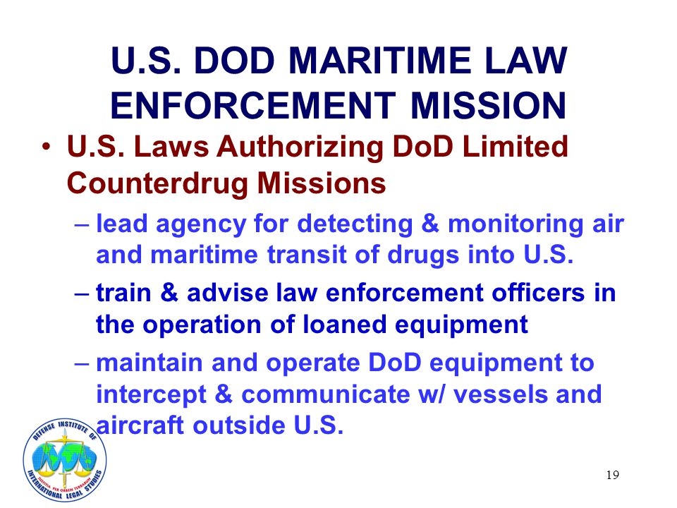 19 U.S. DOD MARITIME LAW ENFORCEMENT MISSION U.S. Laws Authorizing DoD Limited Counterdrug Missions –lead agency for detecting & monitoring air and ma