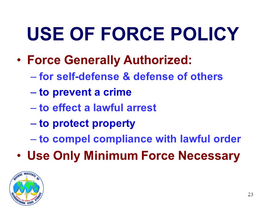23 USE OF FORCE POLICY Force Generally Authorized: –for self-defense & defense of others –to prevent a crime –to effect a lawful arrest –to protect property –to compel compliance with lawful order Use Only Minimum Force Necessary