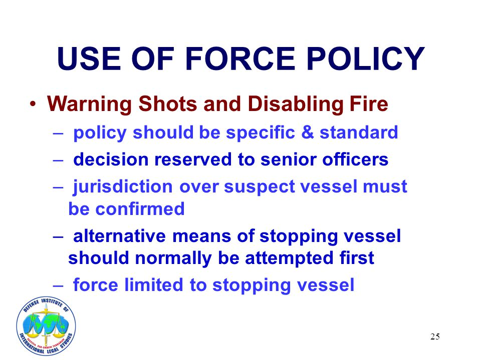 25 USE OF FORCE POLICY Warning Shots and Disabling Fire – policy should be specific & standard – decision reserved to senior officers – jurisdiction over suspect vessel must be confirmed – alternative means of stopping vessel should normally be attempted first – force limited to stopping vessel