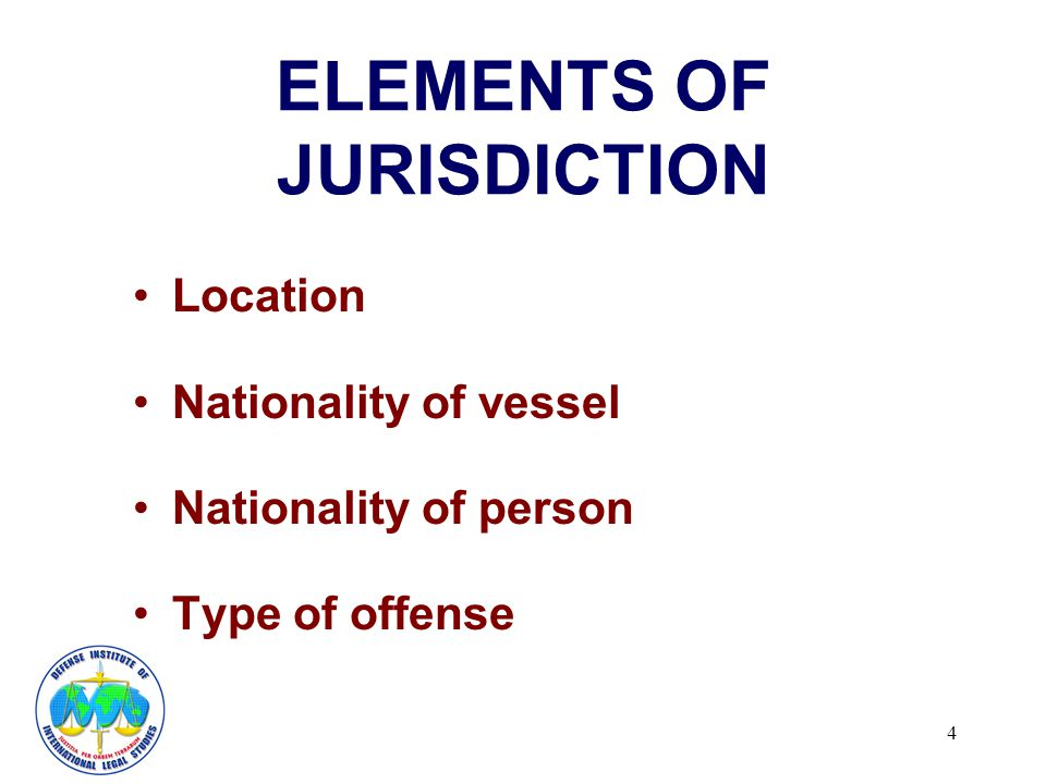 4 ELEMENTS OF JURISDICTION Location Nationality of vessel Nationality of person Type of offense