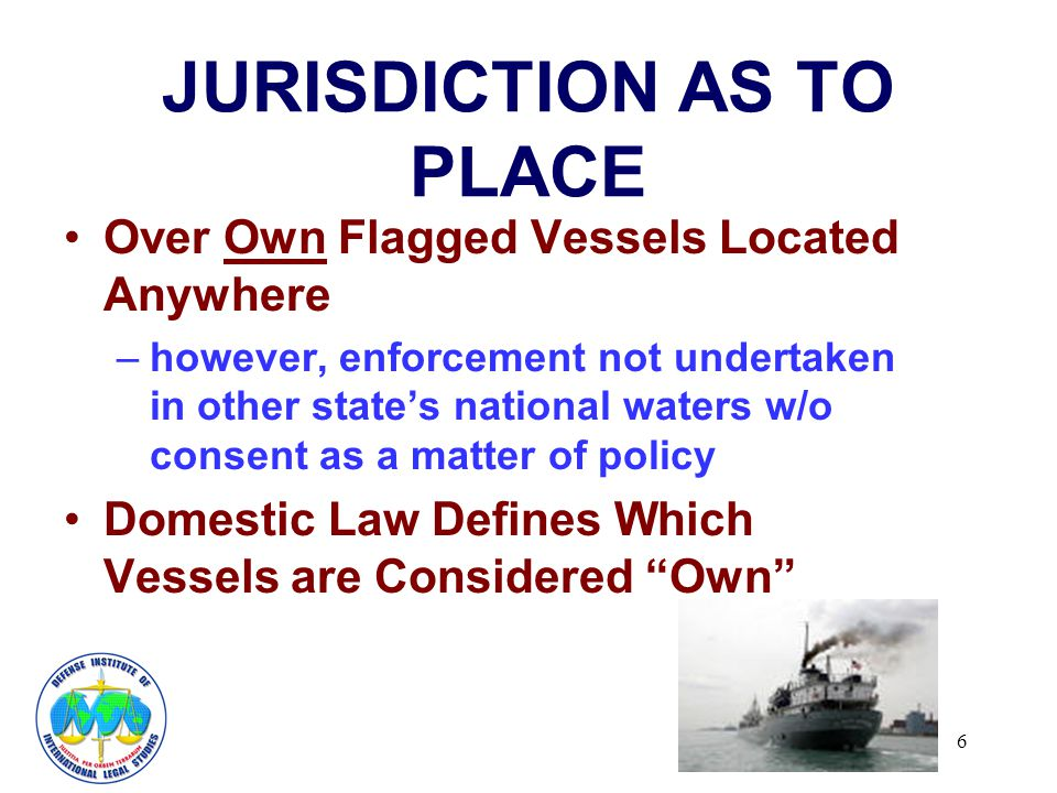 6 JURISDICTION AS TO PLACE Over Own Flagged Vessels Located Anywhere –however, enforcement not undertaken in other states national waters w/o consent as a matter of policy Domestic Law Defines Which Vessels are Considered Own