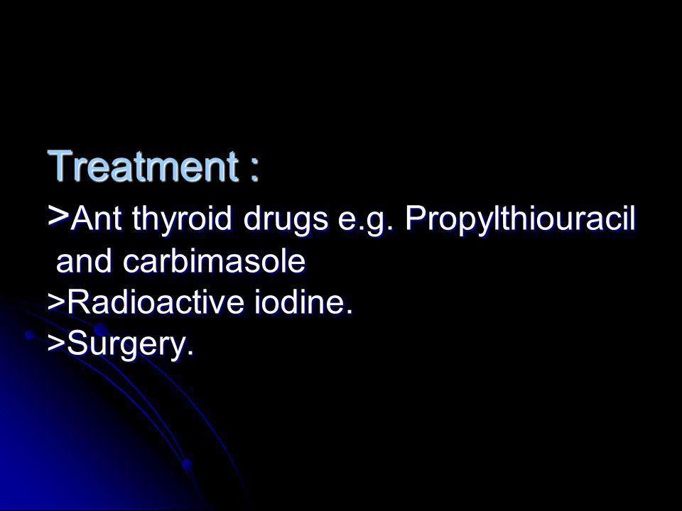 Treatment : > Ant thyroid drugs e.g. Propylthiouracil and carbimasole >Radioactive iodine. >Surgery.