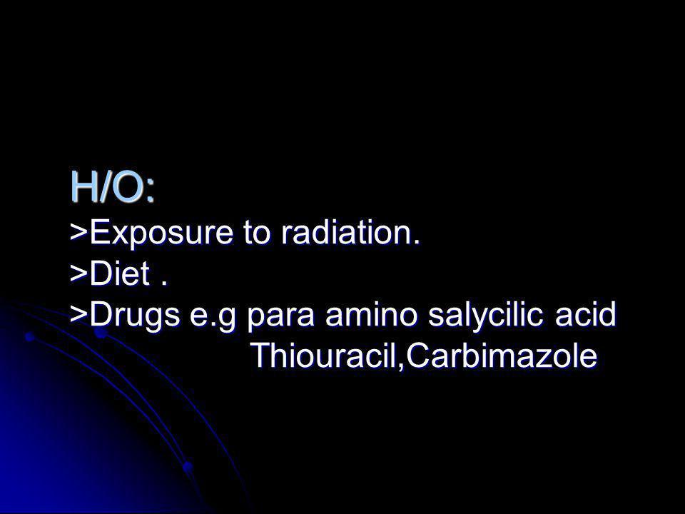 H/O: >Exposure to radiation. >Diet. >Drugs e.g para amino salycilic acid Thiouracil,Carbimazole