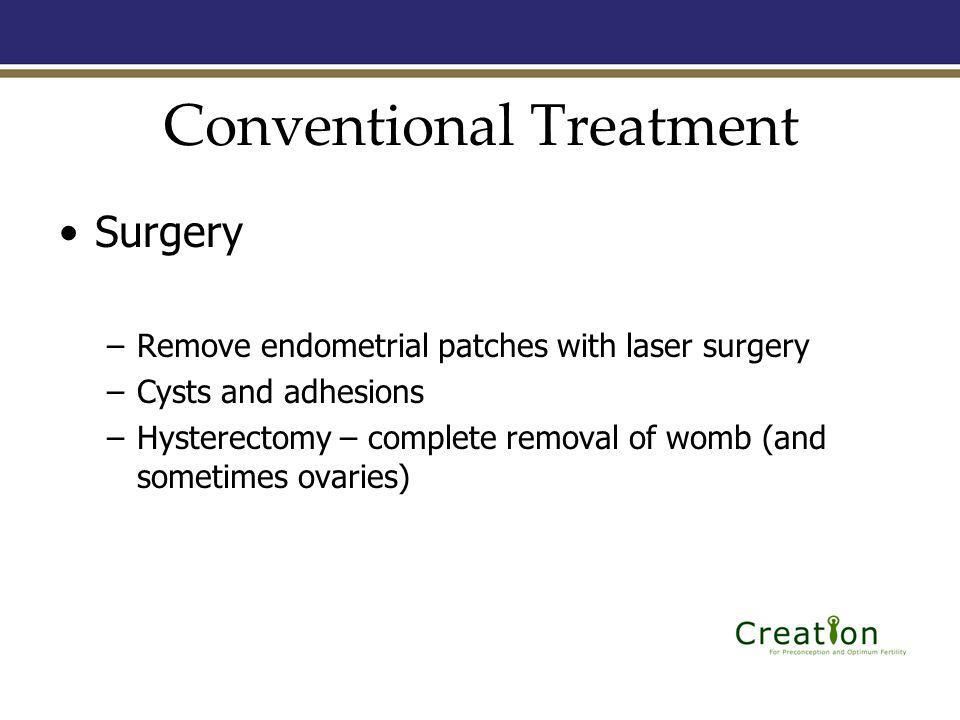 Conventional Treatment Surgery –Remove endometrial patches with laser surgery –Cysts and adhesions –Hysterectomy – complete removal of womb (and sometimes ovaries)